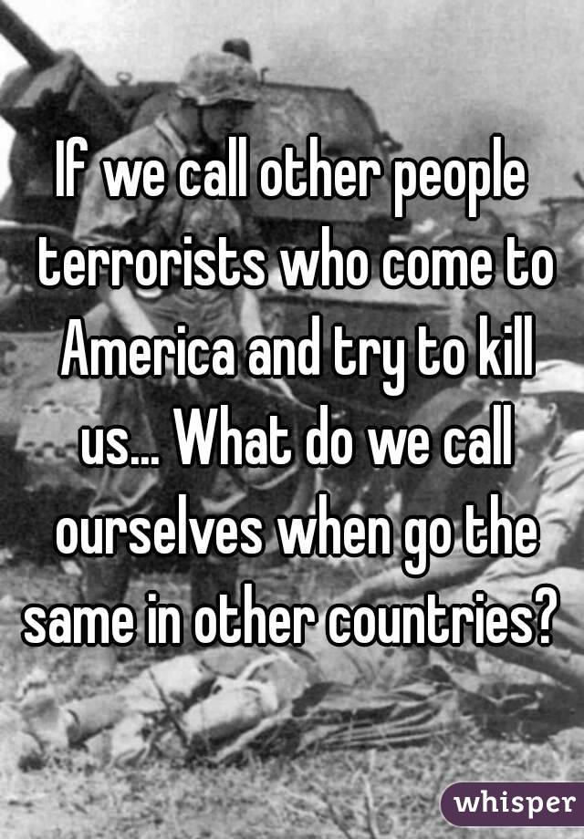 If we call other people terrorists who come to America and try to kill us... What do we call ourselves when go the same in other countries?