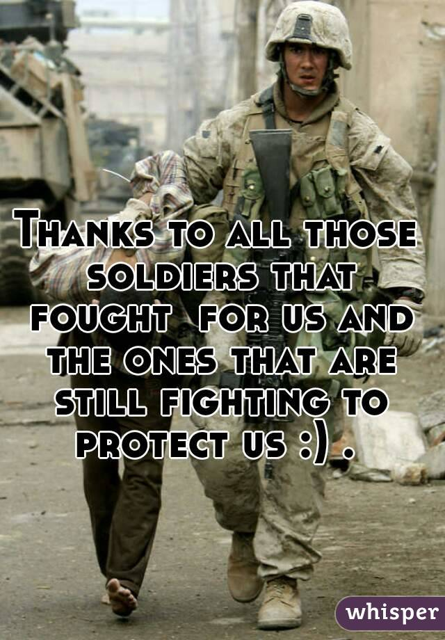 Thanks to all those soldiers that fought  for us and the ones that are still fighting to protect us :) .