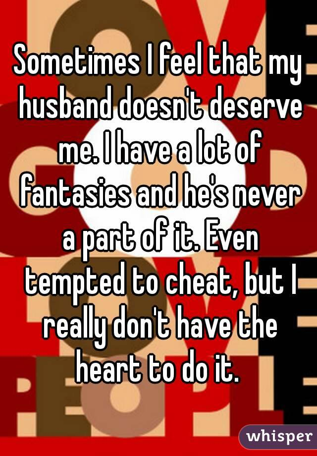 Sometimes I feel that my husband doesn't deserve me. I have a lot of fantasies and he's never a part of it. Even tempted to cheat, but I really don't have the heart to do it.