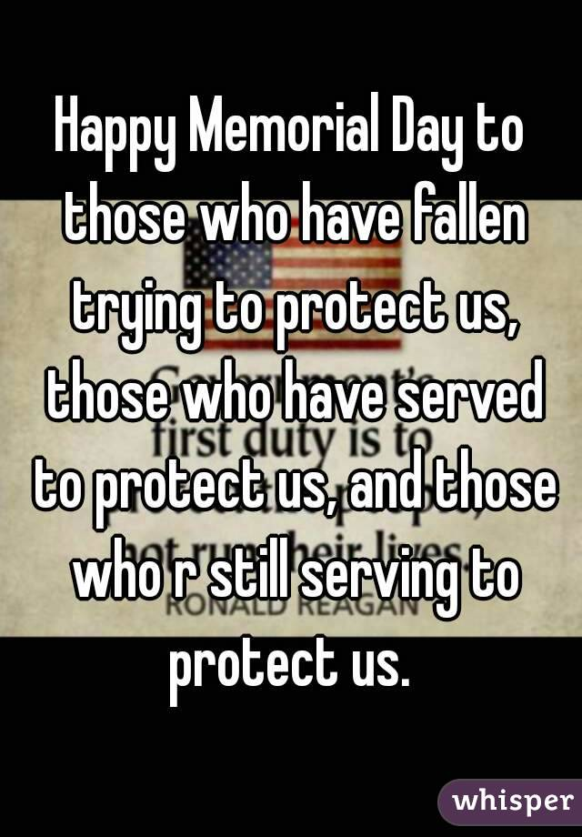 Happy Memorial Day to those who have fallen trying to protect us, those who have served to protect us, and those who r still serving to protect us.