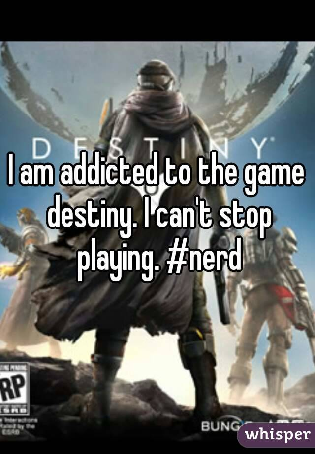 I am addicted to the game destiny. I can't stop playing. #nerd