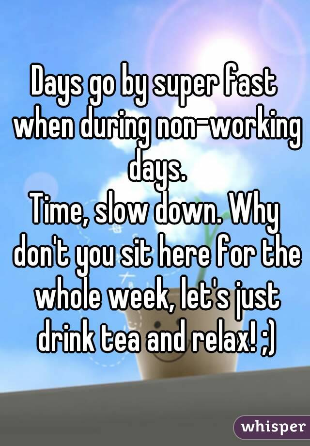 Days go by super fast when during non-working days. Time, slow down. Why don't you sit here for the whole week, let's just drink tea and relax! ;)