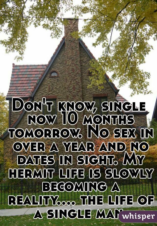 Don't know, single now 10 months tomorrow. No sex in over a year and no dates in sight. My hermit life is slowly becoming a reality.... the life of a single man.