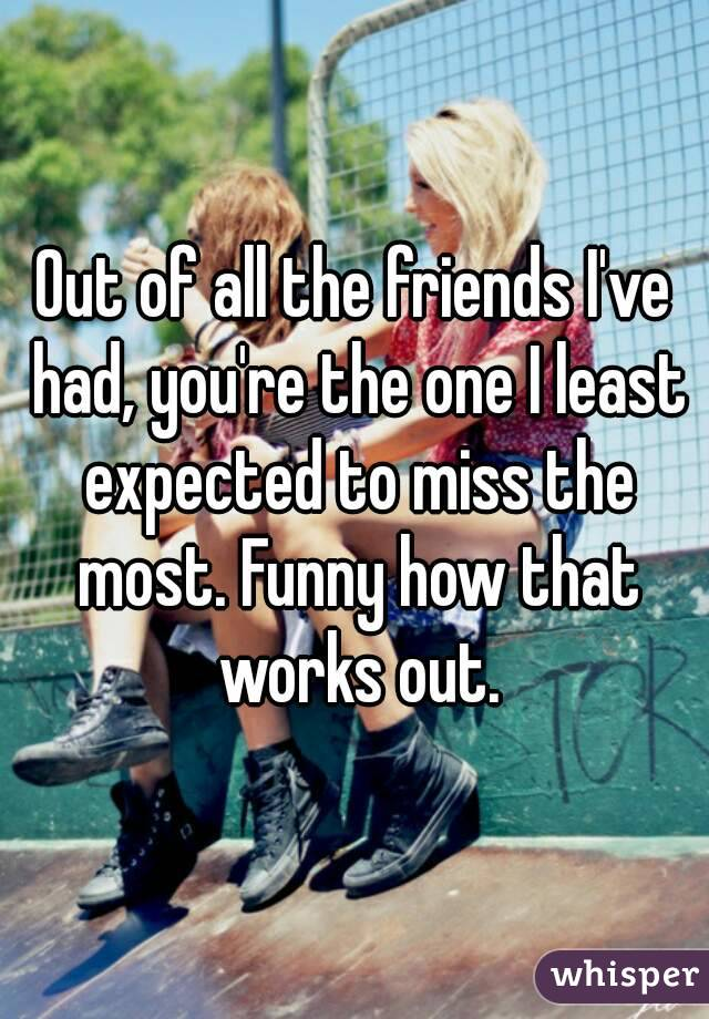 Out of all the friends I've had, you're the one I least expected to miss the most. Funny how that works out.