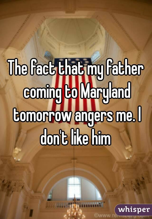 The fact that my father coming to Maryland tomorrow angers me. I don't like him