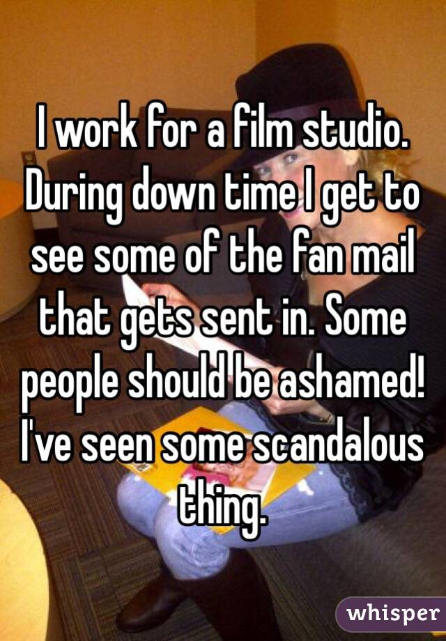 I work for a film studio. During down time I get to see some of the fan mail that gets sent in. Some people should be ashamed! I've seen some scandalous thing.