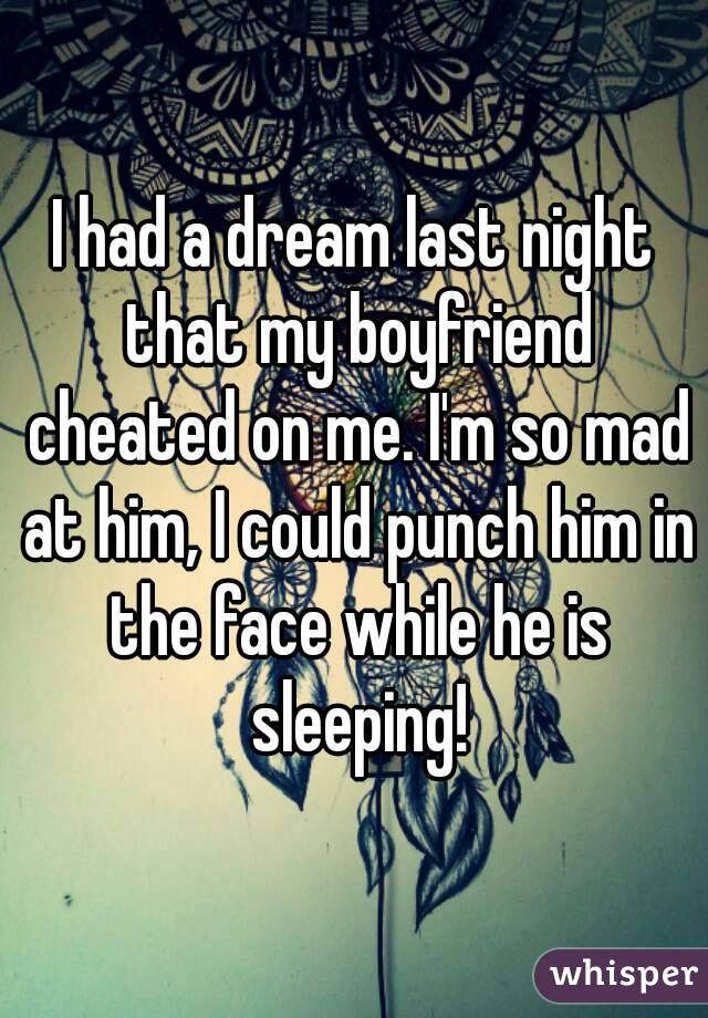 I had a dream last night that my boyfriend cheated on me. I'm so mad at him, I could punch him in the face while he is sleeping!