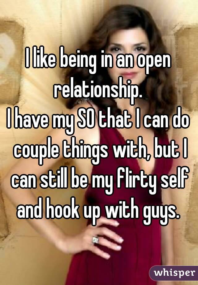 I like being in an open relationship.  I have my SO that I can do couple things with, but I can still be my flirty self and hook up with guys.