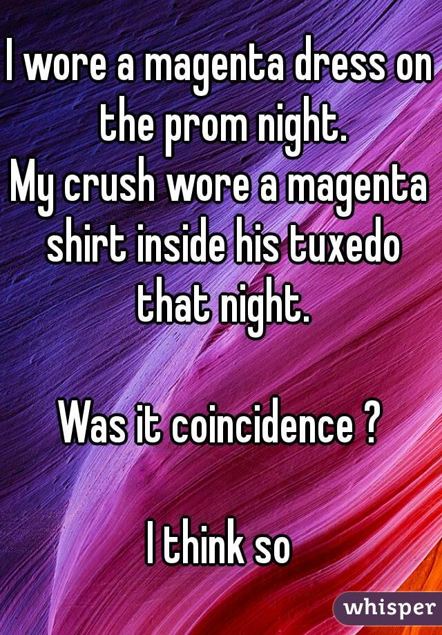 I wore a magenta dress on the prom night. My crush wore a magenta shirt inside his tuxedo that night.  Was it coincidence ?  I think so