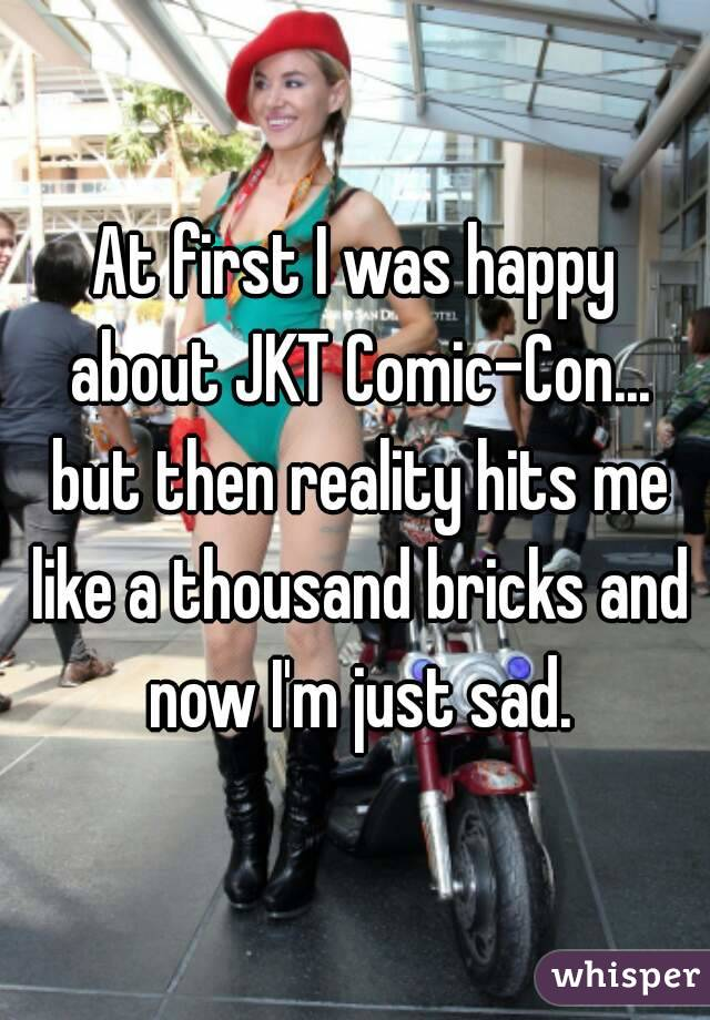 At first I was happy about JKT Comic-Con... but then reality hits me like a thousand bricks and now I'm just sad.