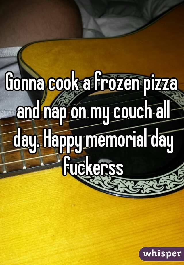Gonna cook a frozen pizza and nap on my couch all day. Happy memorial day fuckerss