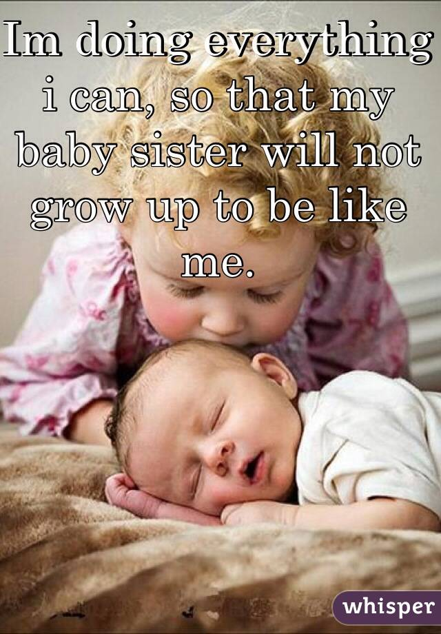 Im doing everything i can, so that my baby sister will not grow up to be like me.