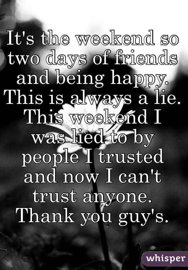 It's the weekend so two days of friends and being happy. This is always a lie. This weekend I was lied to by people I trusted and now I can't trust anyone. Thank you guy's.