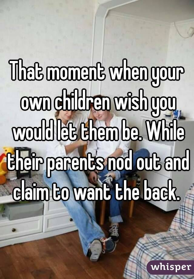 That moment when your own children wish you would let them be. While their parents nod out and claim to want the back.