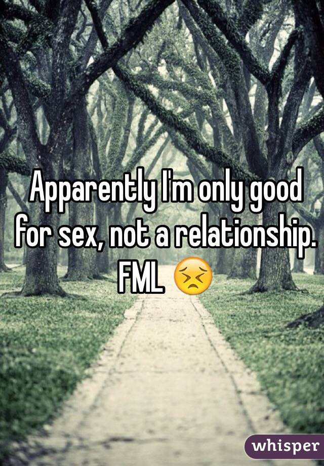 Apparently I'm only good for sex, not a relationship.  FML 😣