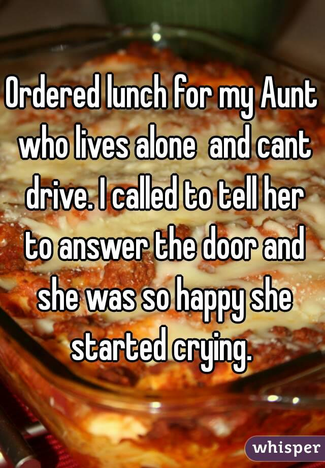 Ordered lunch for my Aunt who lives alone  and cant drive. I called to tell her to answer the door and she was so happy she started crying.