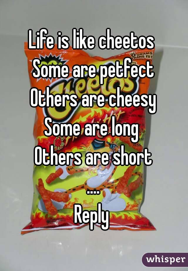 Life is like cheetos  Some are petfect Others are cheesy Some are long  Others are short .... Reply