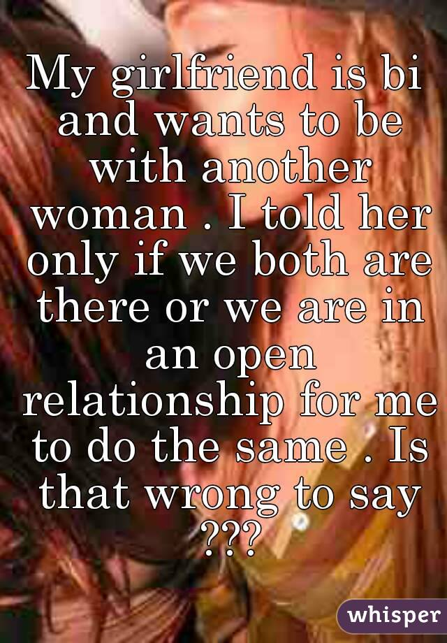 My girlfriend is bi and wants to be with another woman . I told her only if we both are there or we are in an open relationship for me to do the same . Is that wrong to say ???