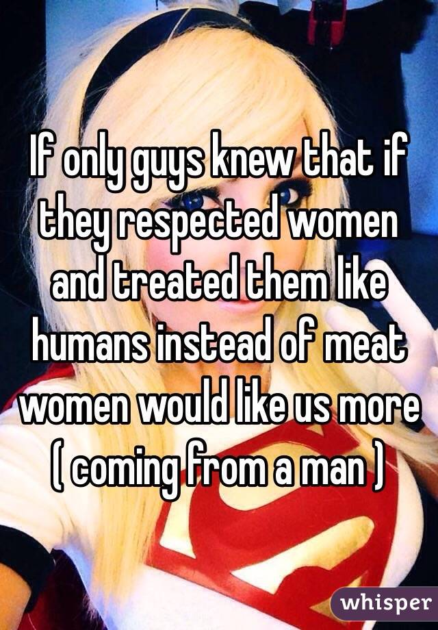 If only guys knew that if they respected women and treated them like humans instead of meat women would like us more ( coming from a man )