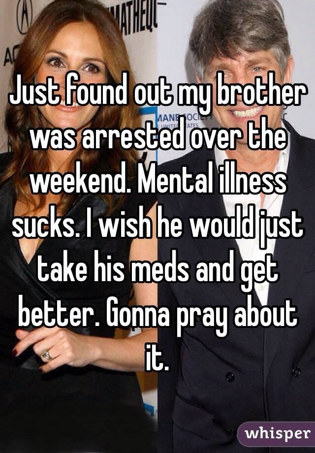 Just found out my brother was arrested over the weekend. Mental illness sucks. I wish he would just take his meds and get better. Gonna pray about it.