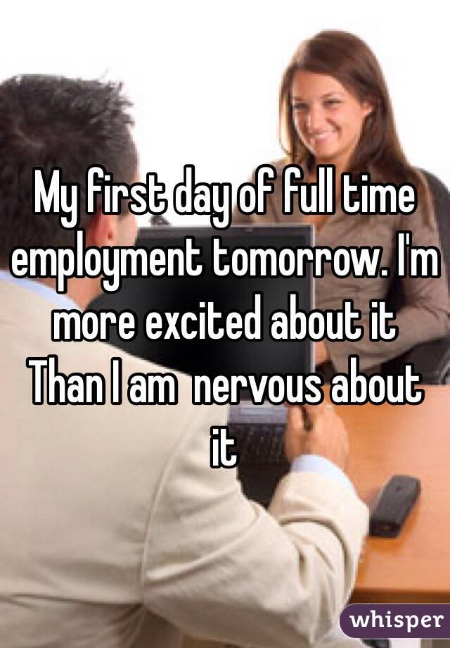 My first day of full time employment tomorrow. I'm more excited about it Than I am  nervous about it