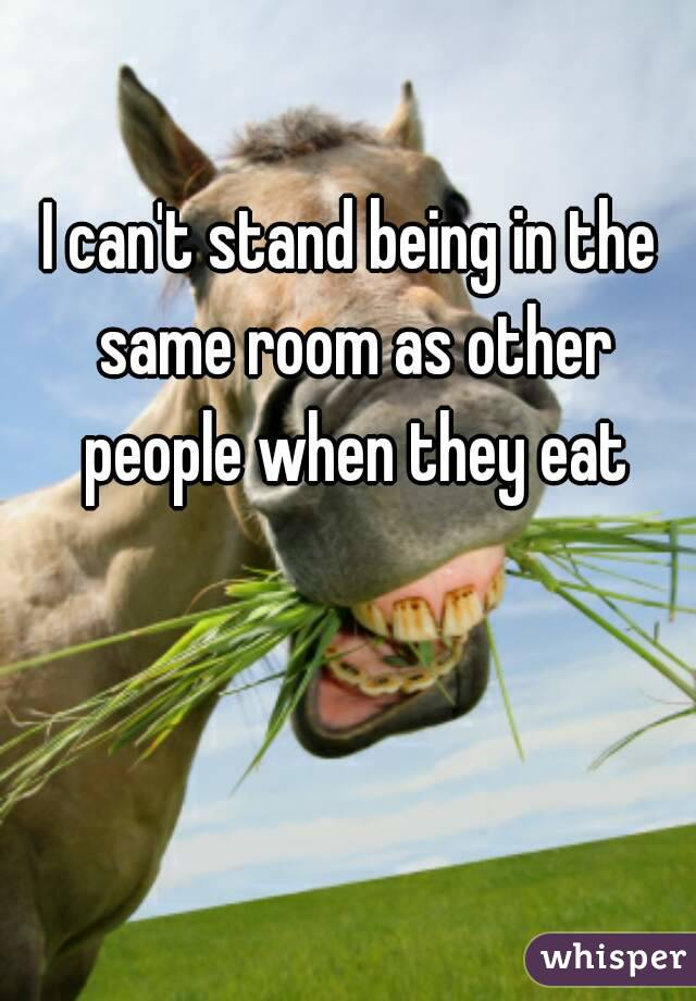 I can't stand being in the same room as other people when they eat