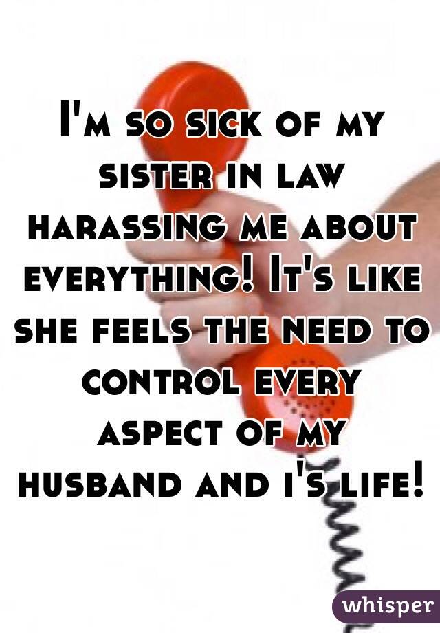 I'm so sick of my sister in law harassing me about everything! It's like she feels the need to control every aspect of my husband and i's life!