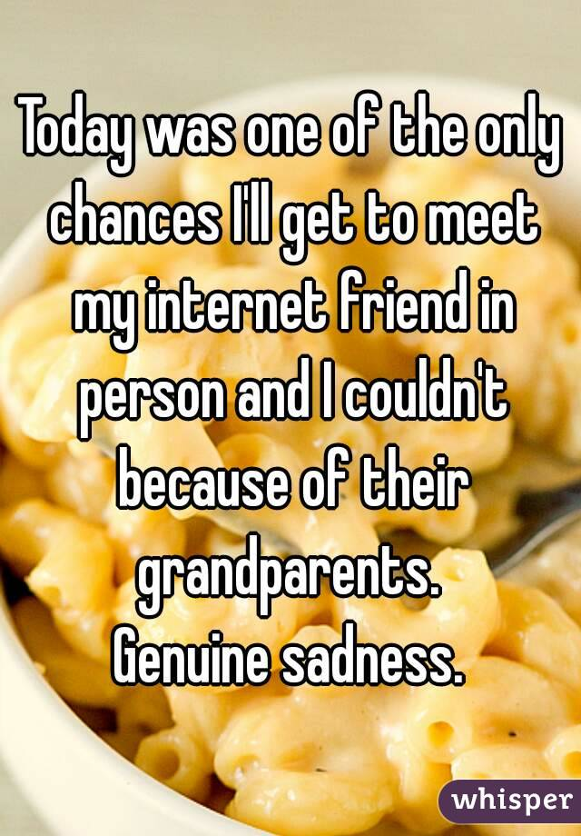 Today was one of the only chances I'll get to meet my internet friend in person and I couldn't because of their grandparents.  Genuine sadness.