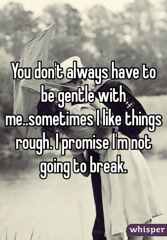 You don't always have to be gentle with me..sometimes I like things rough. I promise I'm not going to break.