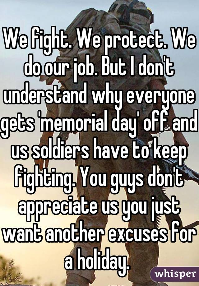 We fight. We protect. We do our job. But I don't understand why everyone gets 'memorial day' off and us soldiers have to keep fighting. You guys don't appreciate us you just want another excuses for a holiday.