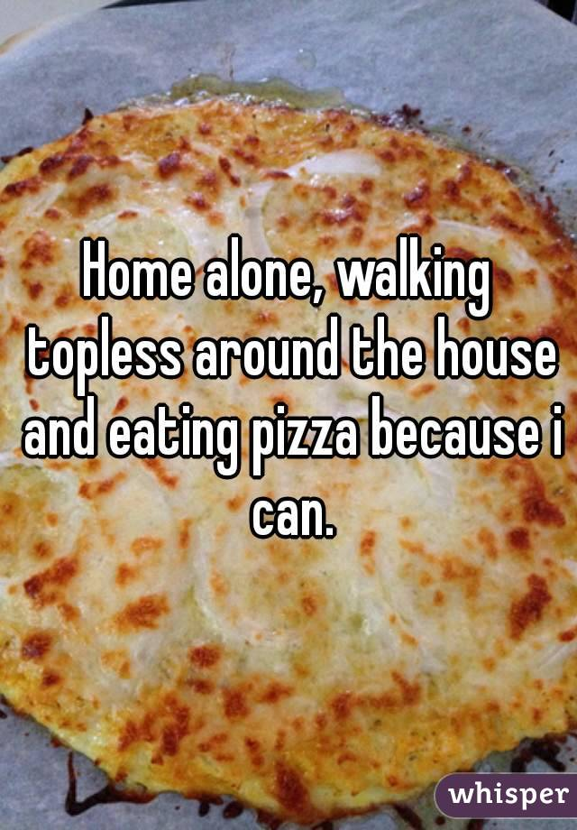 Home alone, walking topless around the house and eating pizza because i can.