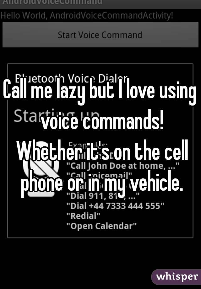 Call me lazy but I love using voice commands! Whether it's on the cell phone or in my vehicle.