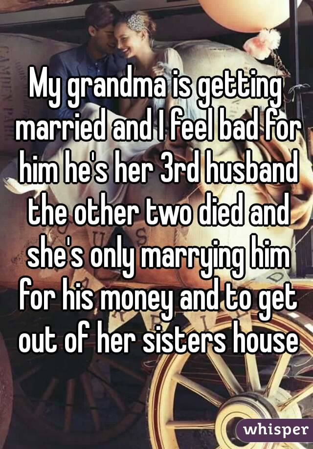 My grandma is getting married and I feel bad for him he's her 3rd husband the other two died and she's only marrying him for his money and to get out of her sisters house