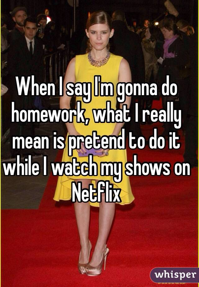 When I say I'm gonna do homework, what I really mean is pretend to do it while I watch my shows on Netflix