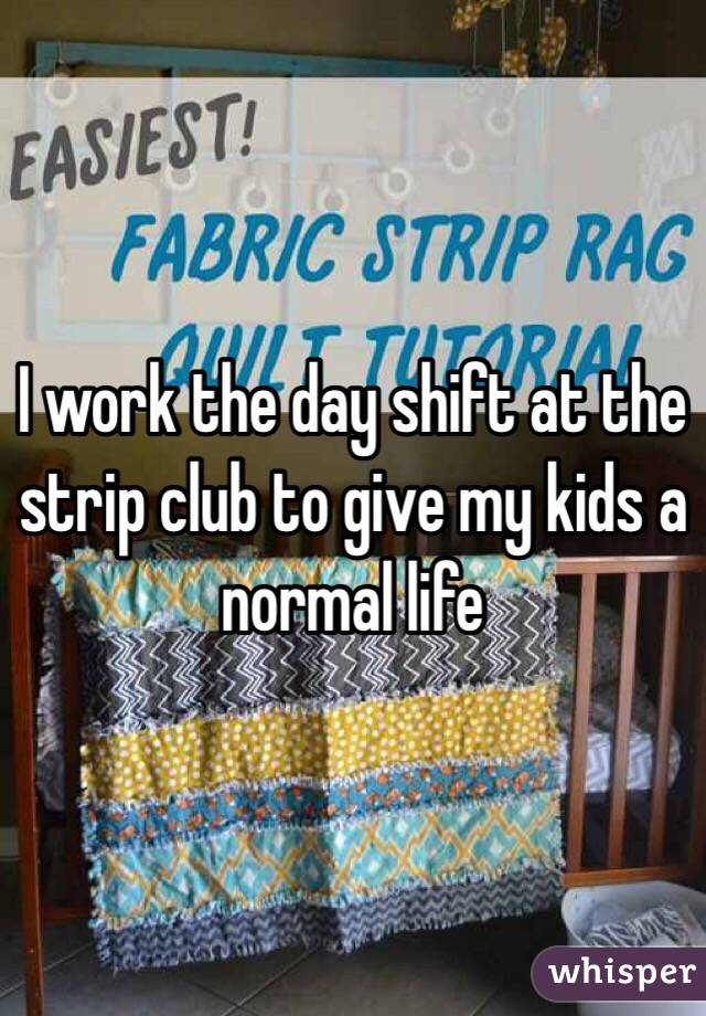I work the day shift at the strip club to give my kids a normal life