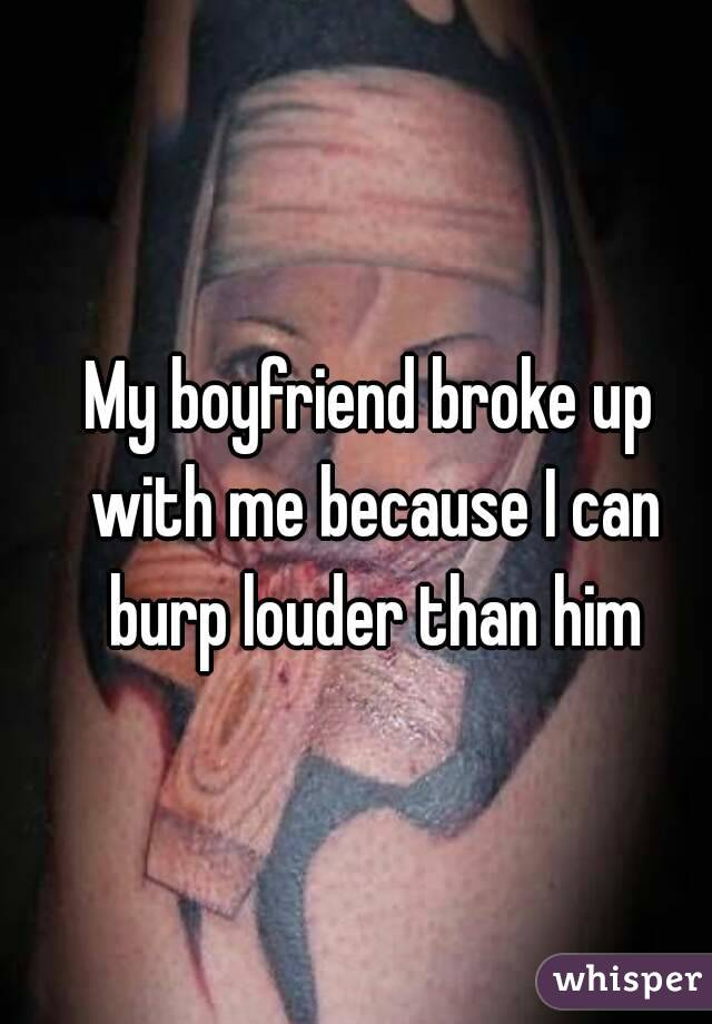 My boyfriend broke up with me because I can burp louder than him