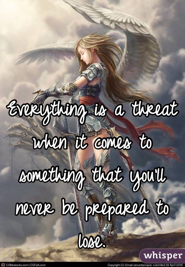 Everything is a threat when it comes to something that you'll never be prepared to lose.