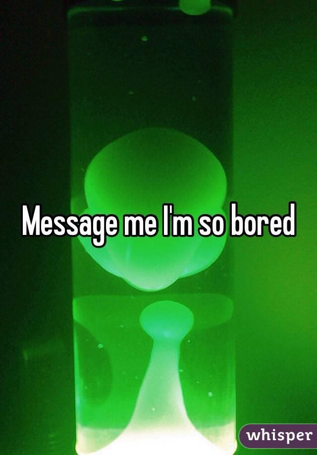 Message me I'm so bored