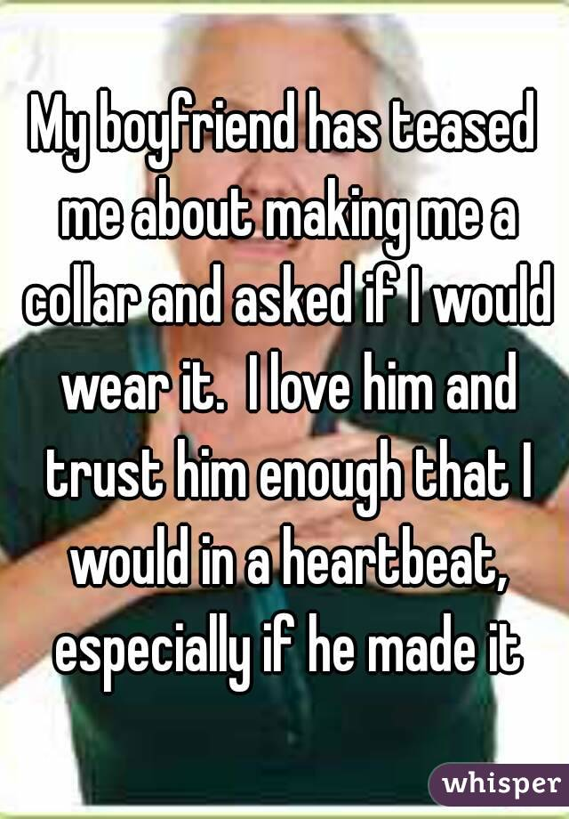 My boyfriend has teased me about making me a collar and asked if I would wear it.  I love him and trust him enough that I would in a heartbeat, especially if he made it