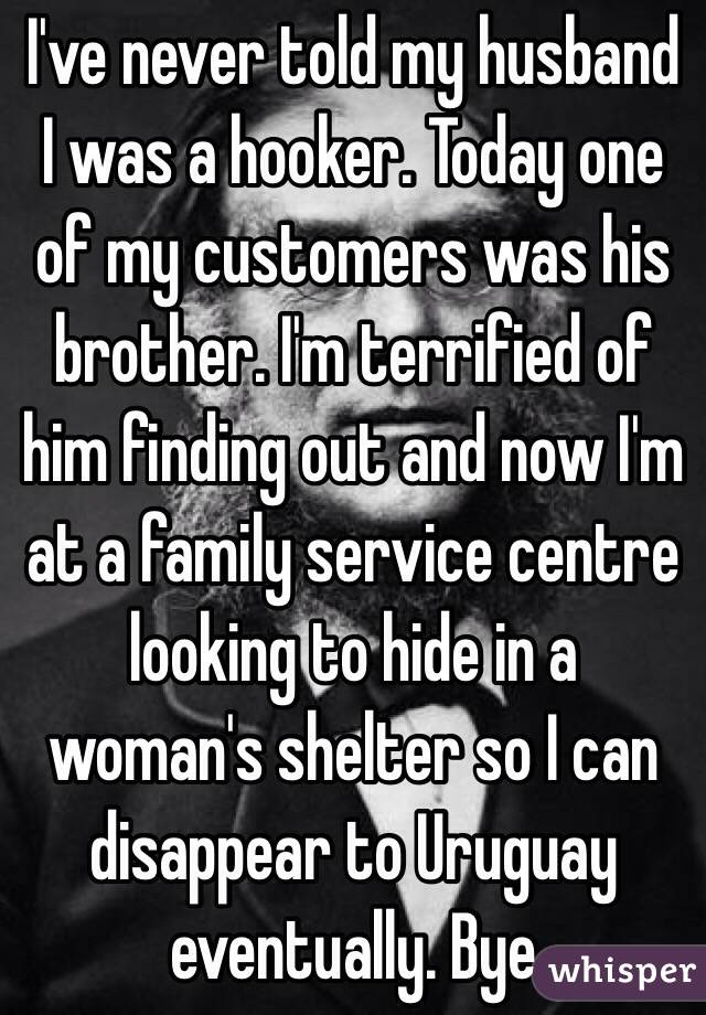I've never told my husband I was a hooker. Today one of my customers was his brother. I'm terrified of him finding out and now I'm at a family service centre looking to hide in a woman's shelter so I can disappear to Uruguay eventually. Bye