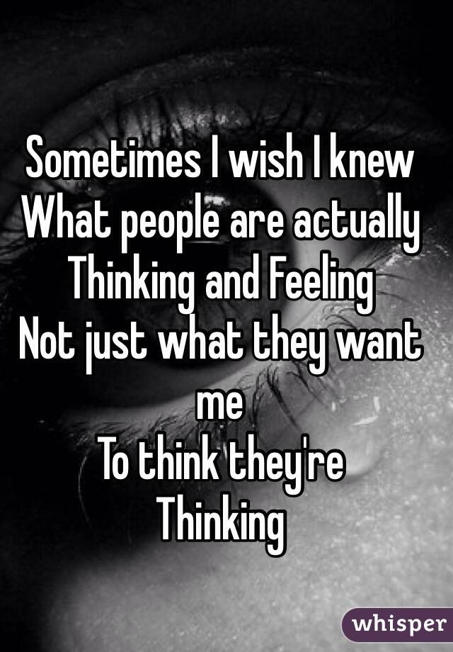 Sometimes I wish I knew  What people are actually  Thinking and Feeling  Not just what they want me To think they're Thinking