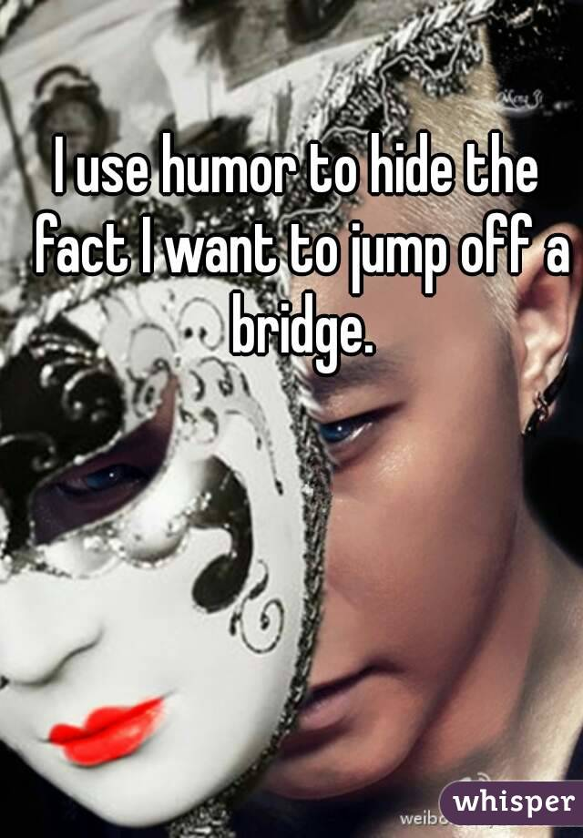 I use humor to hide the fact I want to jump off a bridge.