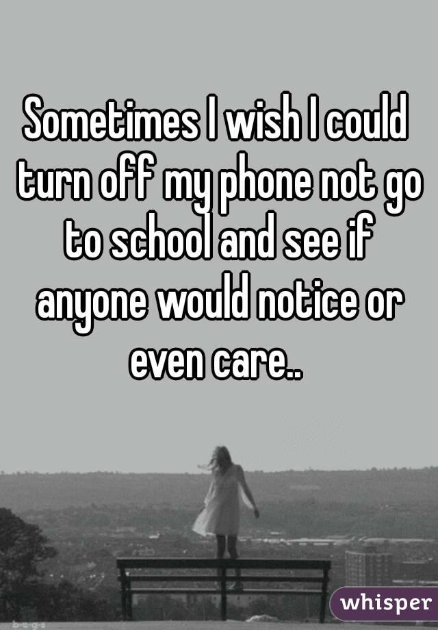Sometimes I wish I could turn off my phone not go to school and see if anyone would notice or even care..
