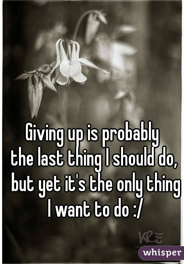 Giving up is probably  the last thing I should do, but yet it's the only thing I want to do :/