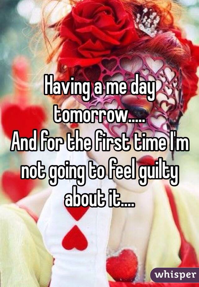 Having a me day tomorrow..... And for the first time I'm not going to feel guilty about it....