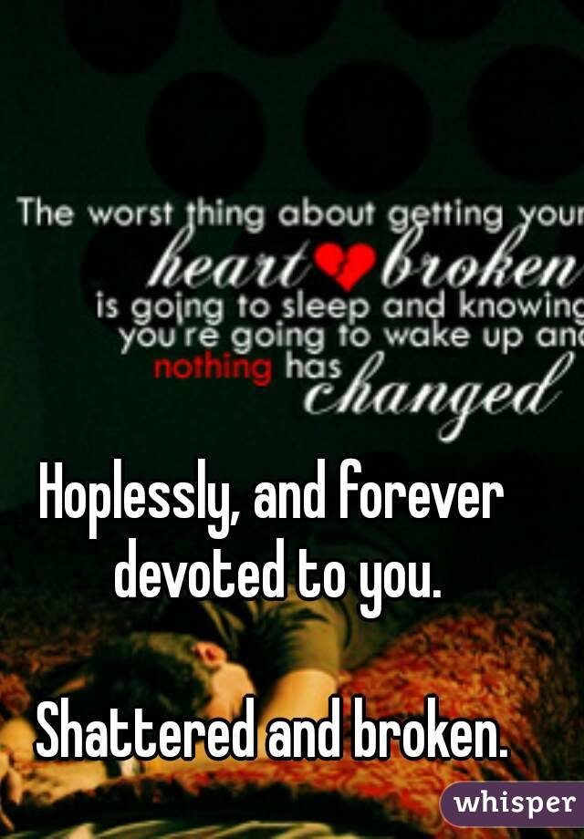 Hoplessly, and forever devoted to you. Shattered and broken. - Whisper