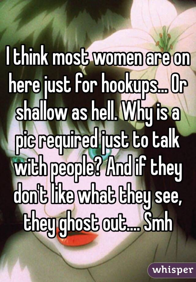 I think most women are on here just for hookups... Or shallow as hell. Why is a pic required just to talk with people? And if they don't like what they see, they ghost out.... Smh