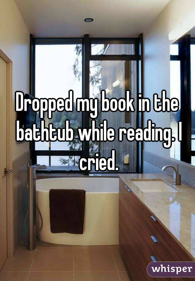 Dropped my book in the bathtub while reading. I cried.
