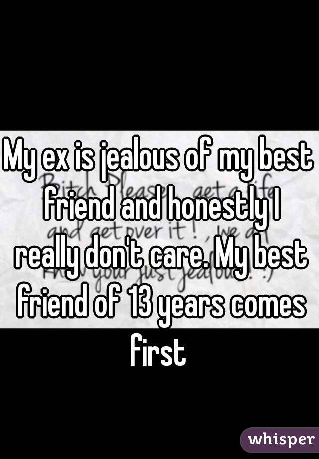 My ex is jealous of my best friend and honestly I really don't care. My best friend of 13 years comes first