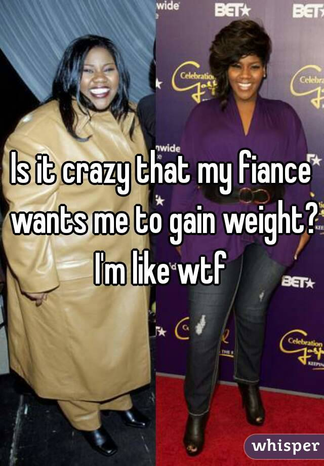 Is it crazy that my fiance wants me to gain weight? I'm like wtf